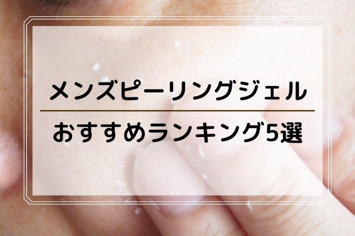 メンズピーリングジェルおすすめランキング5選
